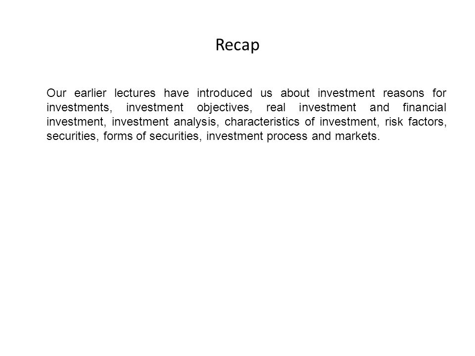 Recap Our earlier lectures have introduced us about investment reasons for investments, investment objectives, real investment and financial investmen