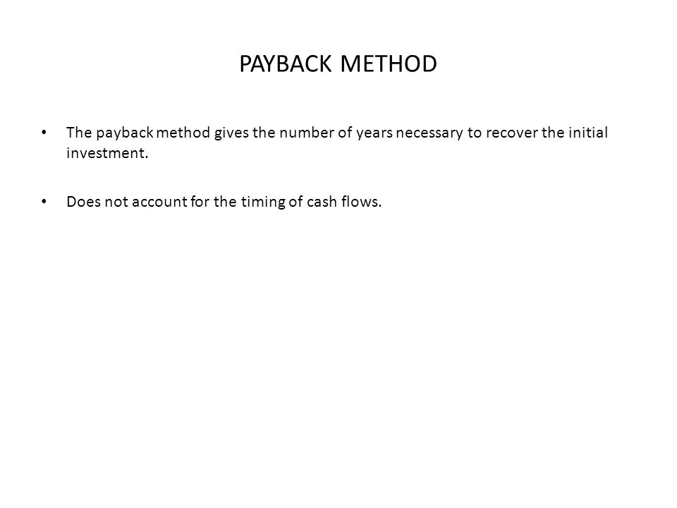 PAYBACK METHOD The payback method gives the number of years necessary to recover the initial investment. Does not account for the timing of cash flows