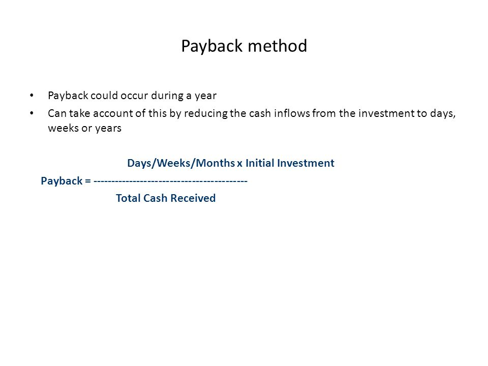 Payback method Payback could occur during a year Can take account of this by reducing the cash inflows from the investment to days, weeks or years Days/Weeks/Months x Initial Investment Payback = ------------------------------------------ Total Cash Received