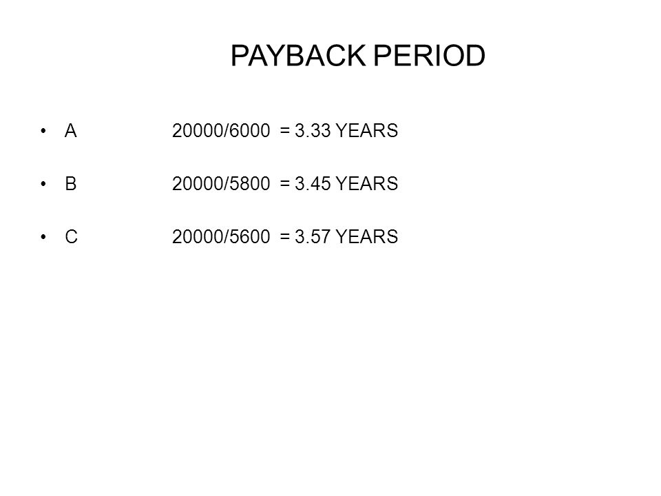 PAYBACK PERIOD A20000/6000 = 3.33 YEARS B20000/5800 = 3.45 YEARS C20000/5600 = 3.57 YEARS