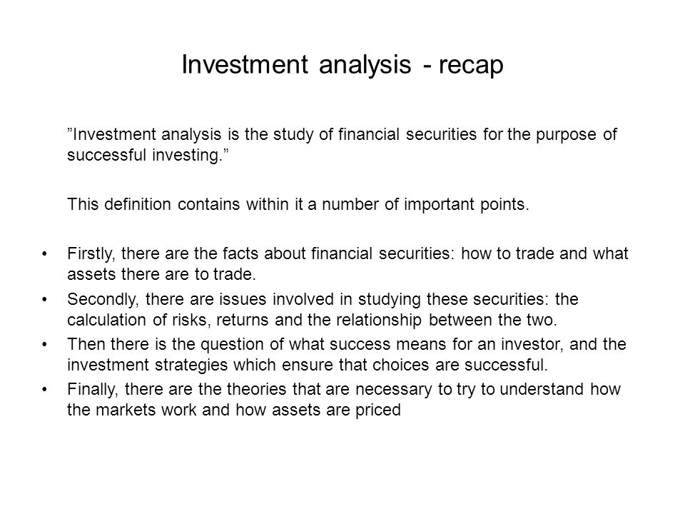 Investment analysis - recap Investment analysis is the study of financial securities for the purpose of successful investing. This definition contains within it a number of important points.
