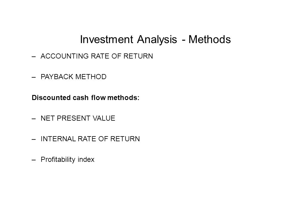 Investment Analysis - Methods –ACCOUNTING RATE OF RETURN –PAYBACK METHOD Discounted cash flow methods: –NET PRESENT VALUE –INTERNAL RATE OF RETURN –Profitability index