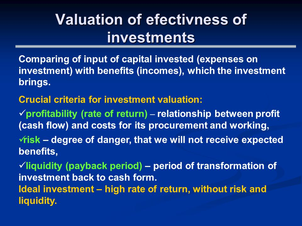 Valuation of efectivness of investments Comparing of input of capital invested (expenses on investment) with benefits (incomes), which the investment brings.
