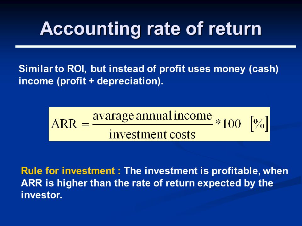 Accounting rate of return Similar to ROI, but instead of profit uses money (cash) income (profit + depreciation).