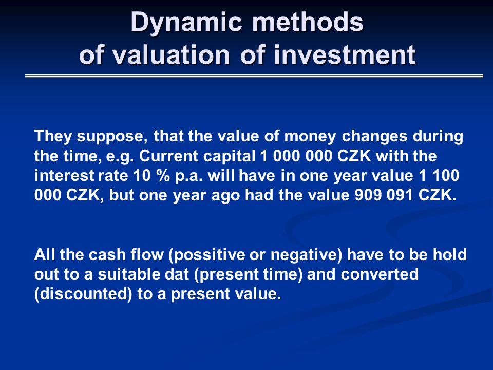 Dynamic methods of valuation of investment They suppose, that the value of money changes during the time, e.g.