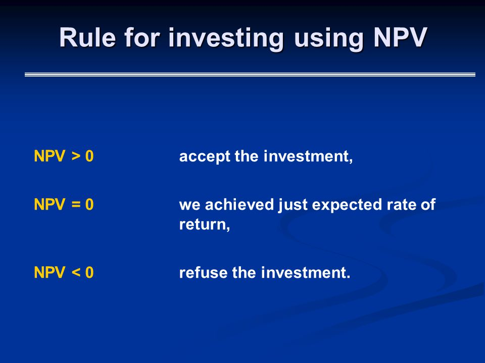 Rule for investing using NPV NPV > 0accept the investment, NPV = 0we achieved just expected rate of return, NPV < 0refuse the investment.