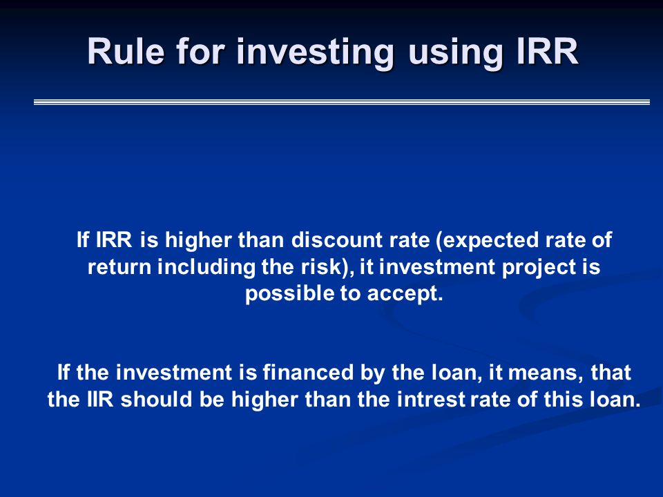 Rule for investing using IRR If IRR is higher than discount rate (expected rate of return including the risk), it investment project is possible to accept.