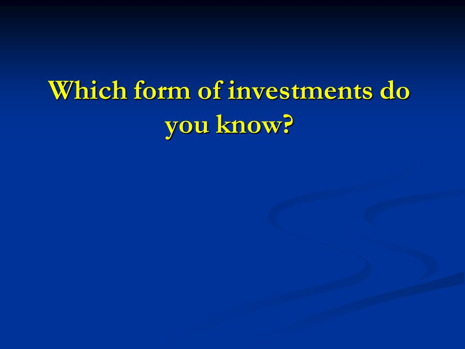 Which form of investments do you know