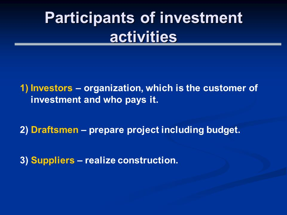 Participants of investment activities 1)Investors – organization, which is the customer of investment and who pays it.