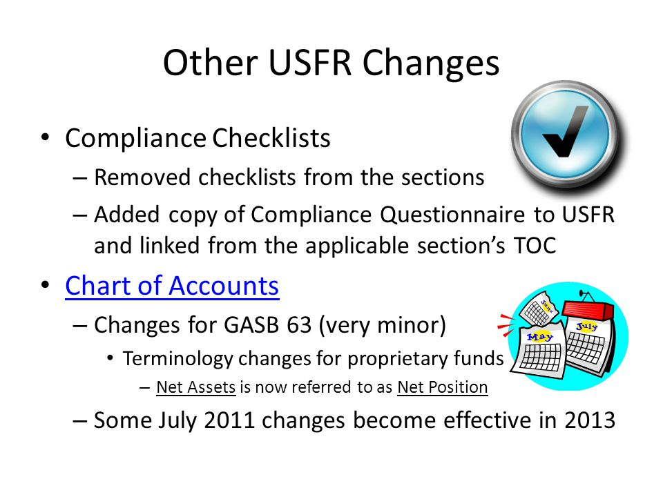 Other USFR Changes Compliance Checklists – Removed checklists from the sections – Added copy of Compliance Questionnaire to USFR and linked from the applicable section's TOC Chart of Accounts – Changes for GASB 63 (very minor) Terminology changes for proprietary funds – Net Assets is now referred to as Net Position – Some July 2011 changes become effective in 2013
