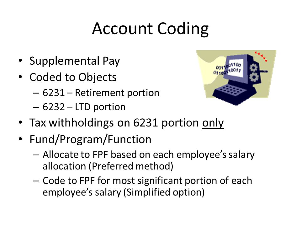 Account Coding Supplemental Pay Coded to Objects – 6231 – Retirement portion – 6232 – LTD portion Tax withholdings on 6231 portion only Fund/Program/Function – Allocate to FPF based on each employee's salary allocation (Preferred method) – Code to FPF for most significant portion of each employee's salary (Simplified option)