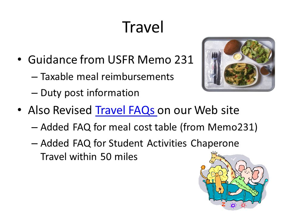 Travel Guidance from USFR Memo 231 – Taxable meal reimbursements – Duty post information Also Revised Travel FAQs on our Web siteTravel FAQs – Added FAQ for meal cost table (from Memo231) – Added FAQ for Student Activities Chaperone Travel within 50 miles