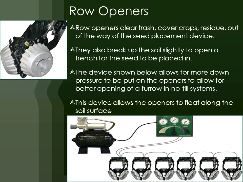 Row Openers  Row openers clear trash, cover crops, residue, out of the way of the seed placement device.
