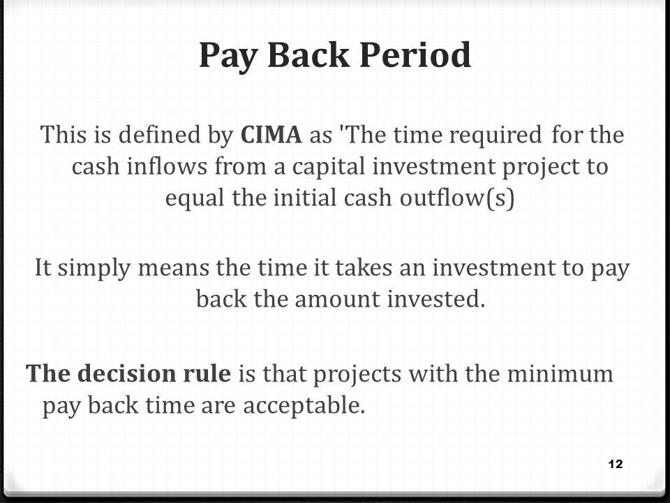 Pay Back Period This is defined by CIMA as 'The time required for the cash inflows from a capital investment project to equal the initial cash outflow