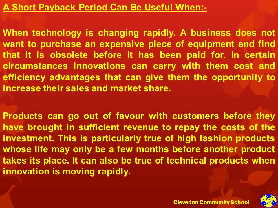 A Short Payback Period Can Be Useful When:- When technology is changing rapidly. A business does not want to purchase an expensive piece of equipment