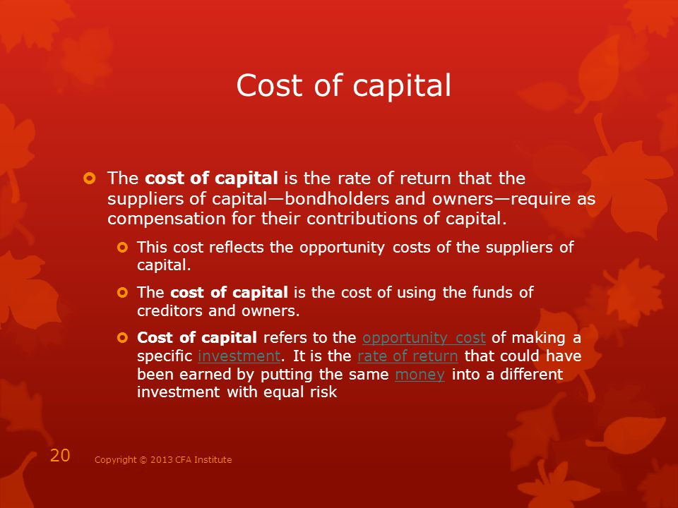 Cost of capital  The cost of capital is the rate of return that the suppliers of capital—bondholders and owners—require as compensation for their con