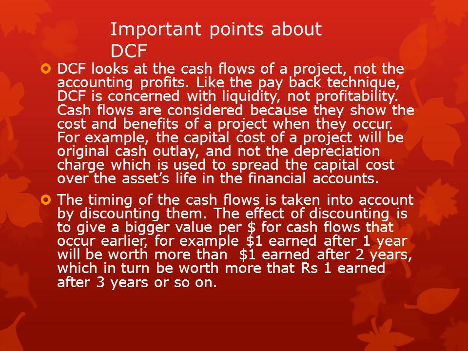 Important points about DCF  DCF looks at the cash flows of a project, not the accounting profits. Like the pay back technique, DCF is concerned with
