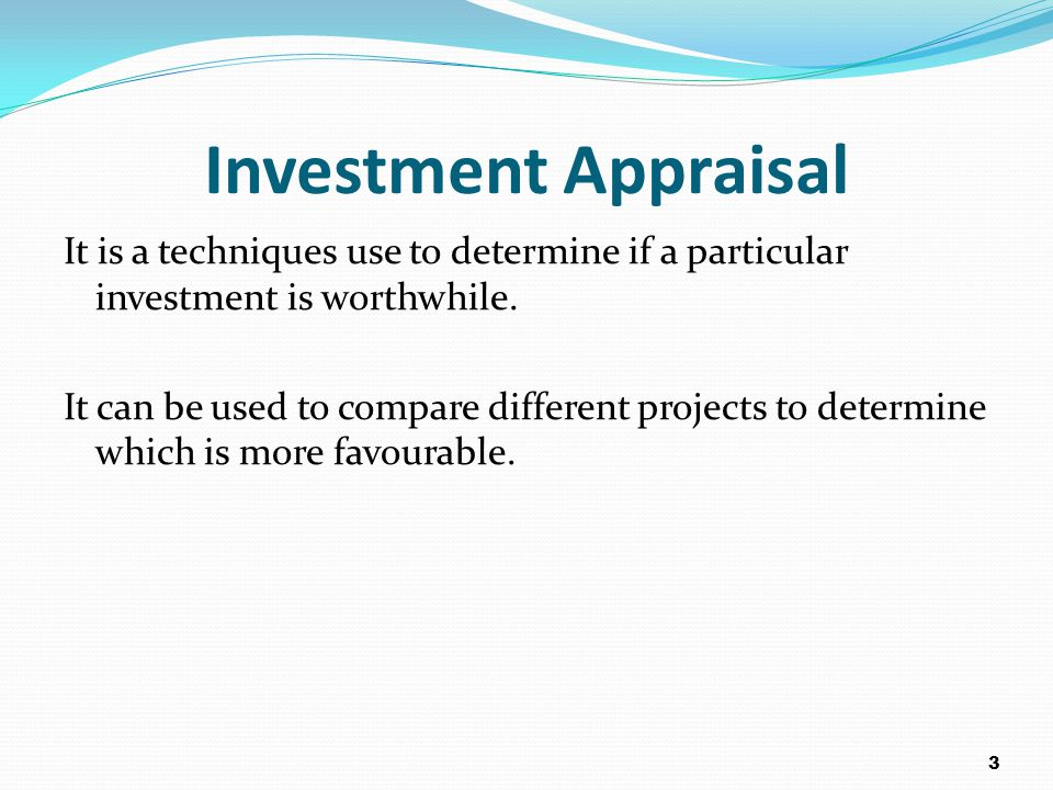 Investment Appraisal It is a techniques use to determine if a particular investment is worthwhile. It can be used to compare different projects to det