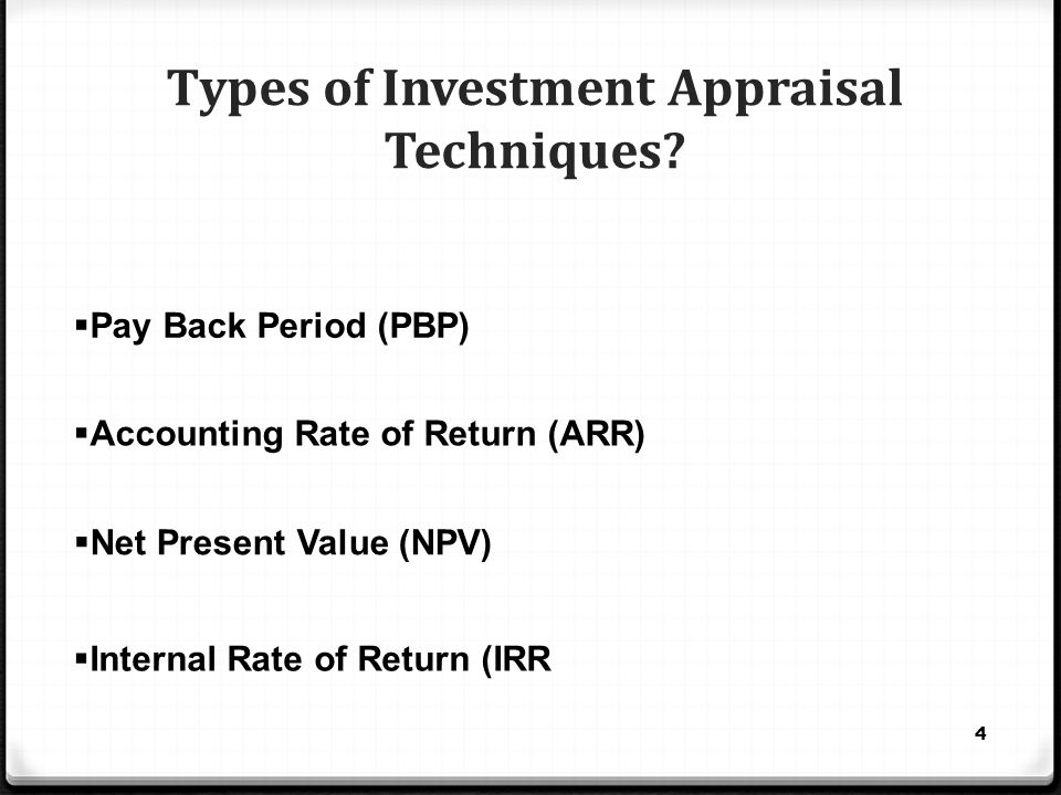 Types of Investment Appraisal Techniques? 4  Pay Back Period (PBP)  Net Present Value (NPV)  Internal Rate of Return (IRR  Accounting Rate of Retu