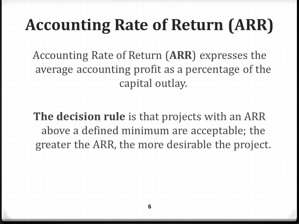 Accounting Rate of Return (ARR) Accounting Rate of Return (ARR) expresses the average accounting profit as a percentage of the capital outlay. The dec