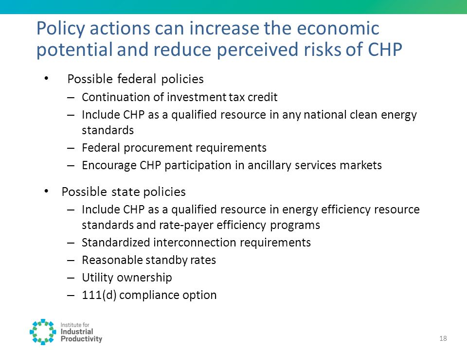 Possible federal policies – Continuation of investment tax credit – Include CHP as a qualified resource in any national clean energy standards – Feder