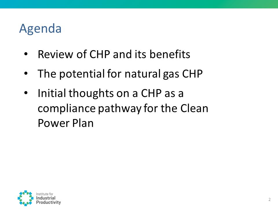 Agenda Review of CHP and its benefits The potential for natural gas CHP Initial thoughts on a CHP as a compliance pathway for the Clean Power Plan 2