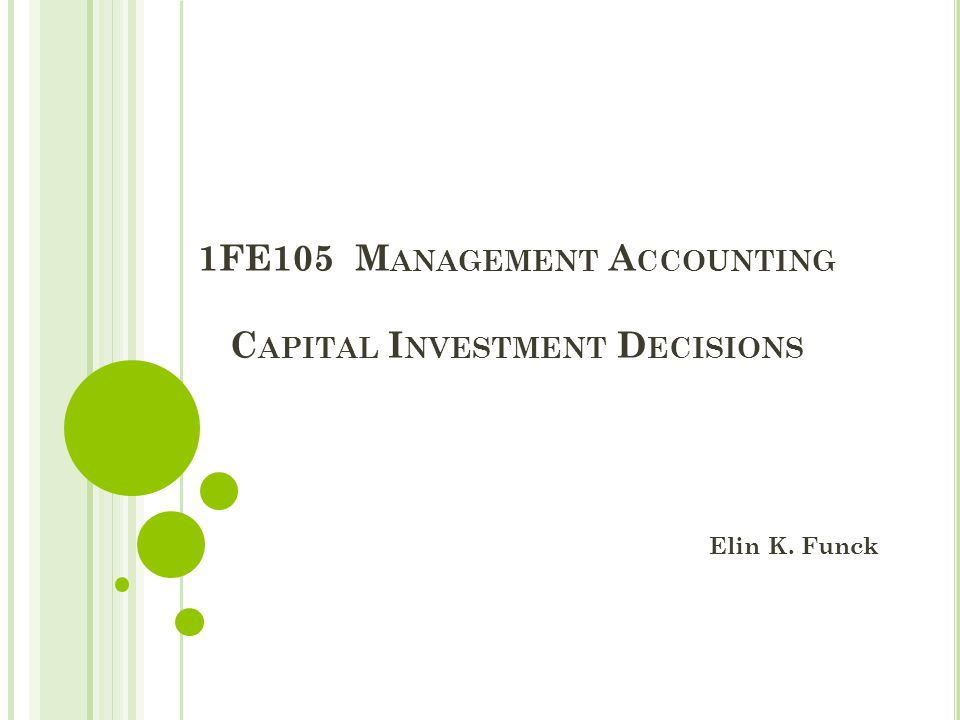 1FE105 M ANAGEMENT A CCOUNTING C APITAL I NVESTMENT D ECISIONS Elin K. Funck