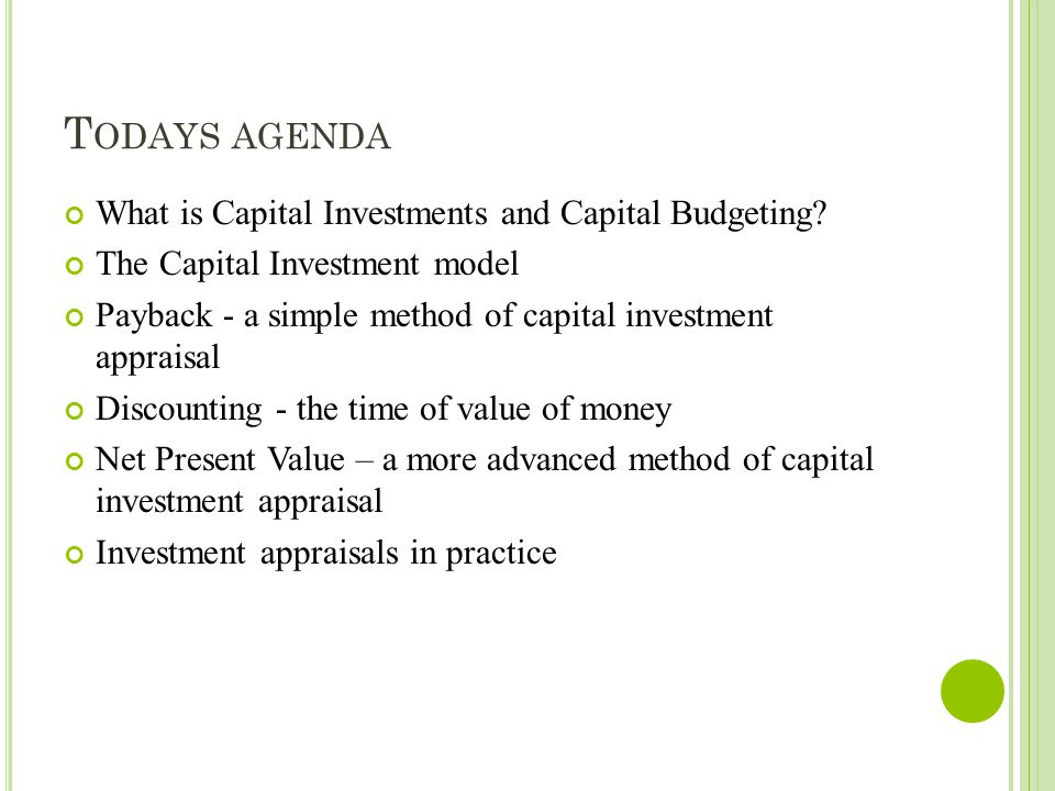 T ODAYS AGENDA What is Capital Investments and Capital Budgeting? The Capital Investment model Payback - a simple method of capital investment apprais