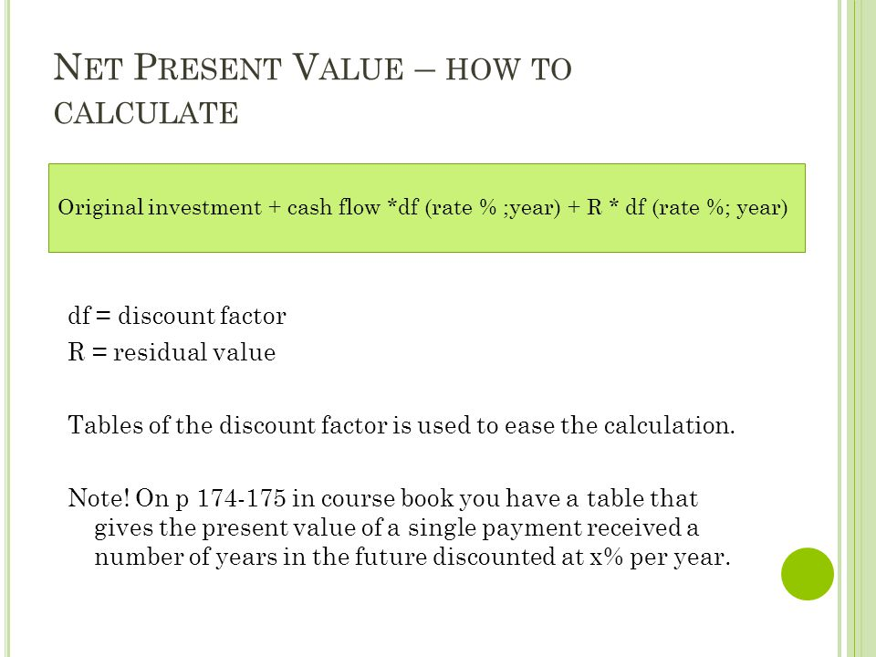 N ET P RESENT V ALUE – HOW TO CALCULATE df = discount factor R = residual value Tables of the discount factor is used to ease the calculation. Note! O