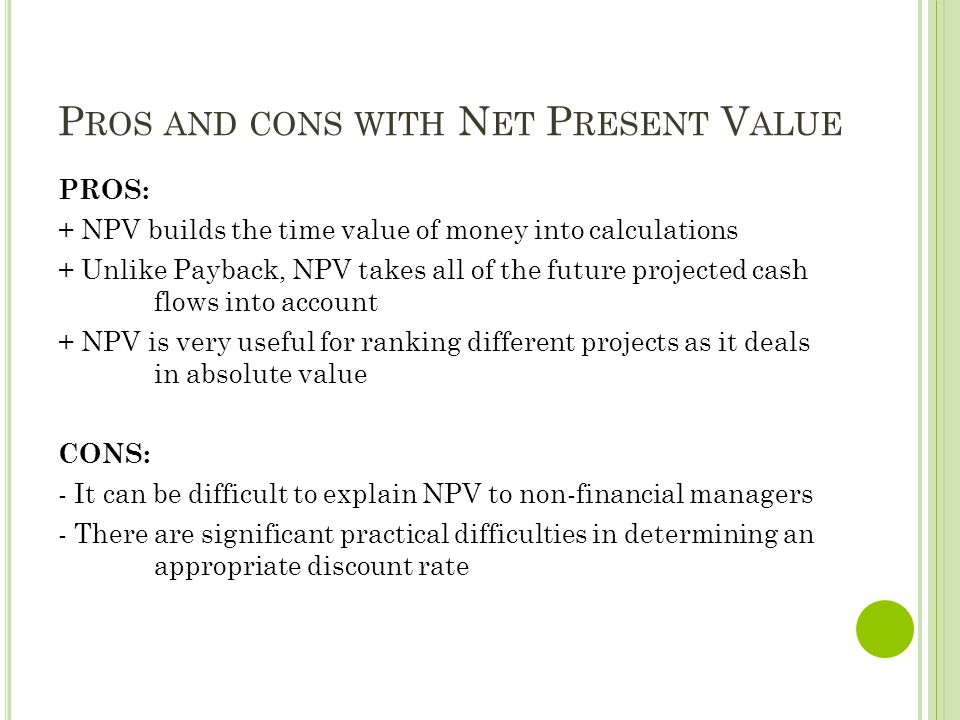 P ROS AND CONS WITH N ET P RESENT V ALUE PROS: + NPV builds the time value of money into calculations + Unlike Payback, NPV takes all of the future pr