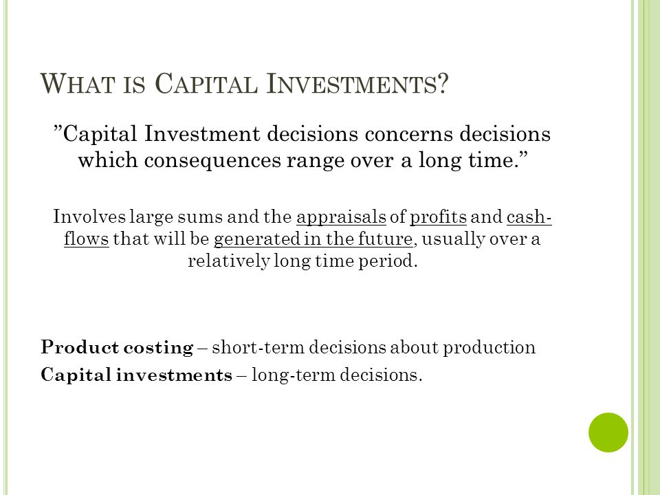 "W HAT IS C APITAL I NVESTMENTS ? ""Capital Investment decisions concerns decisions which consequences range over a long time."" Involves large sums and"