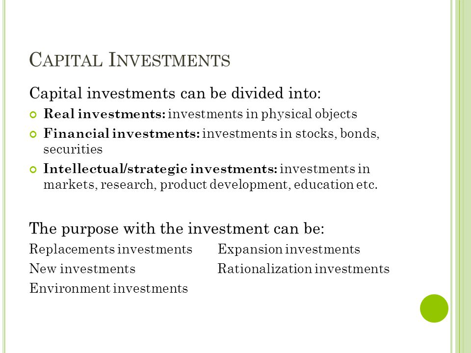 C APITAL I NVESTMENTS Capital investments can be divided into: Real investments: investments in physical objects Financial investments: investments in