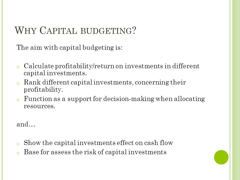 W HY C APITAL BUDGETING ? The aim with capital budgeting is: o Calculate profitability/return on investments in different capital investments. o Rank