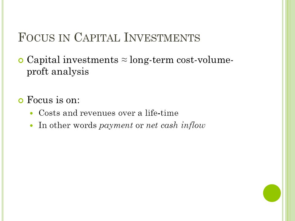 F OCUS IN C APITAL I NVESTMENTS Capital investments ≈ long-term cost-volume- proft analysis Focus is on: Costs and revenues over a life-time In other