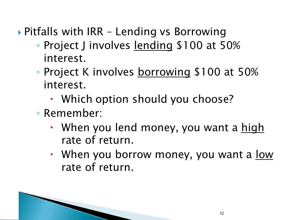 12  Pitfalls with IRR – Lending vs Borrowing ◦ Project J involves lending $100 at 50% interest. ◦ Project K involves borrowing $100 at 50% interest.