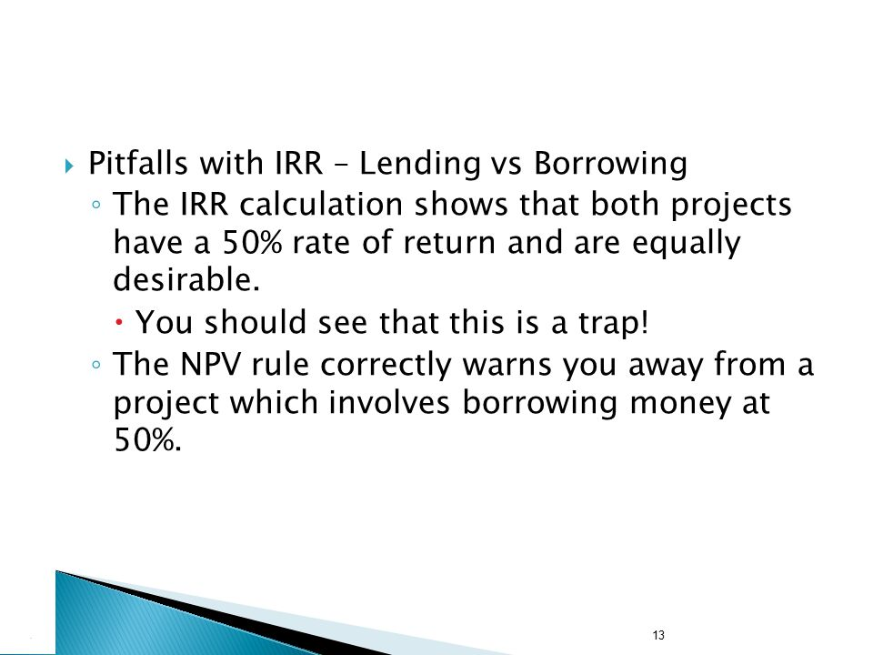 13  Pitfalls with IRR – Lending vs Borrowing ◦ The IRR calculation shows that both projects have a 50% rate of return and are equally desirable.  Yo