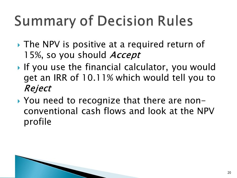  The NPV is positive at a required return of 15%, so you should Accept  If you use the financial calculator, you would get an IRR of 10.11% which wo