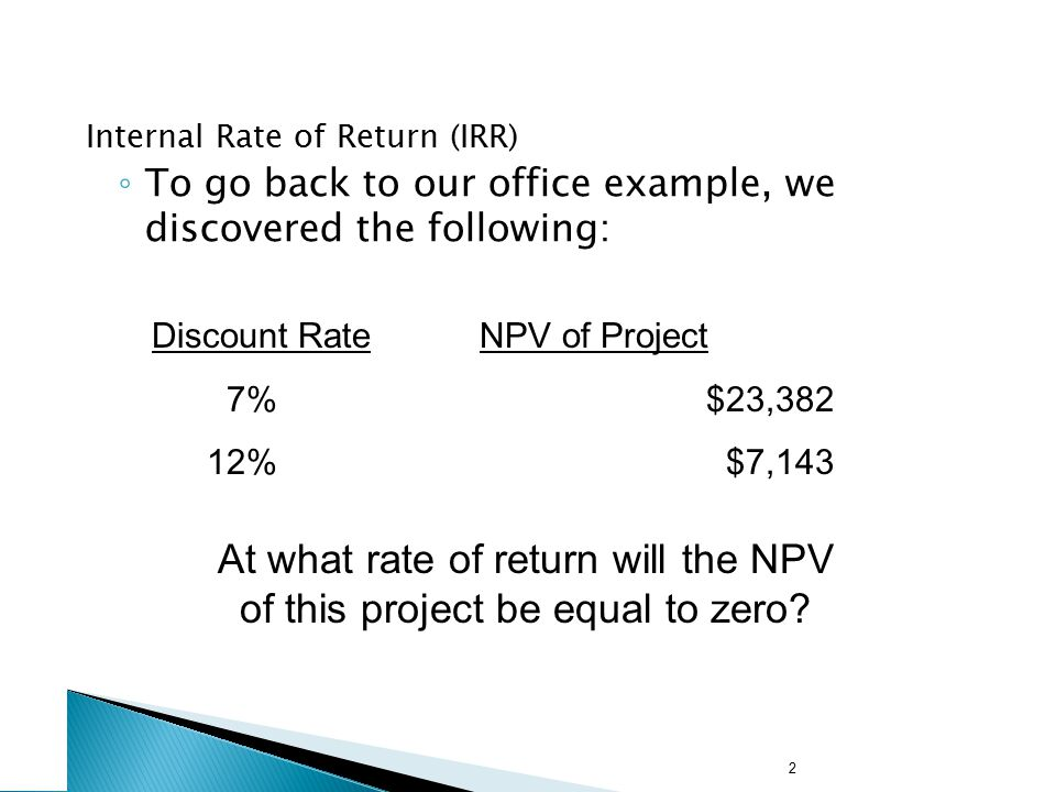 2 Internal Rate of Return (IRR) ◦ To go back to our office example, we discovered the following: Discount Rate NPV of Project 7%$23,382 12% $7,143 At