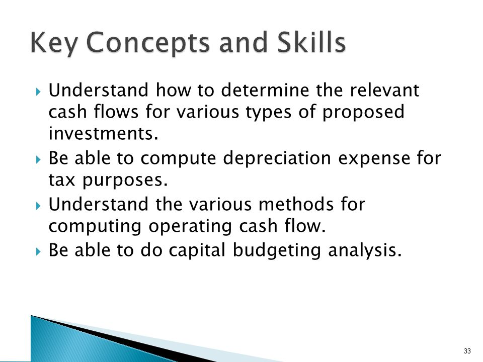  Understand how to determine the relevant cash flows for various types of proposed investments.  Be able to compute depreciation expense for tax pur
