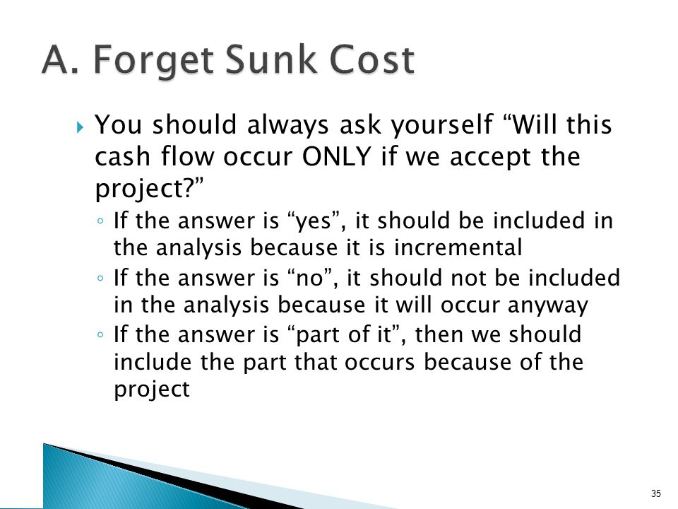 """ You should always ask yourself """"Will this cash flow occur ONLY if we accept the project?"""" ◦ If the answer is """"yes"""", it should be included in the ana"""