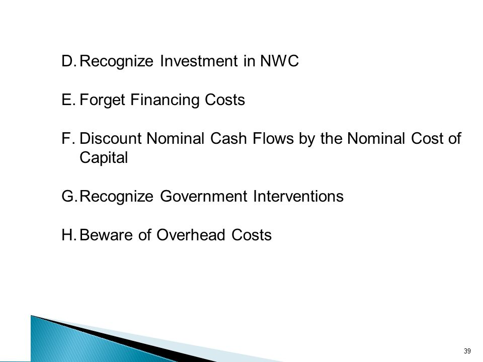 39 D.Recognize Investment in NWC E.Forget Financing Costs F.Discount Nominal Cash Flows by the Nominal Cost of Capital G.Recognize Government Interven