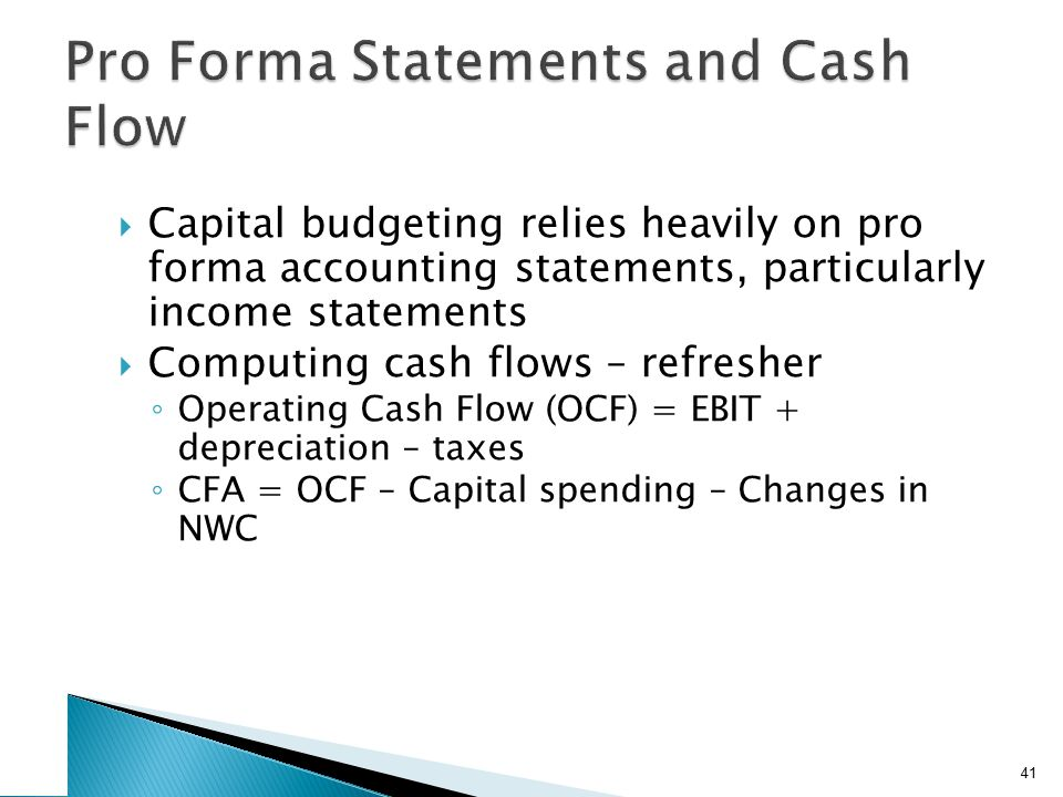  Capital budgeting relies heavily on pro forma accounting statements, particularly income statements  Computing cash flows – refresher ◦ Operating C