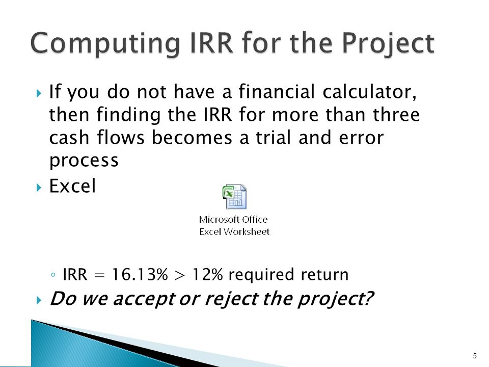  If you do not have a financial calculator, then finding the IRR for more than three cash flows becomes a trial and error process  Excel ◦ IRR = 16.
