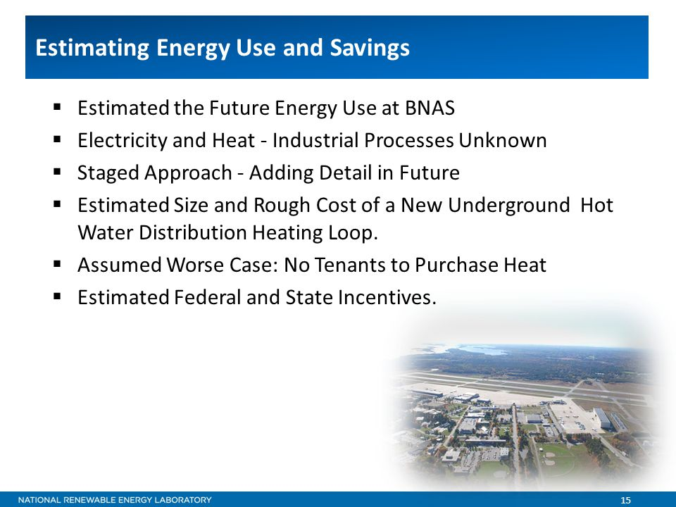 15 Estimating Energy Use and Savings  Estimated the Future Energy Use at BNAS  Electricity and Heat - Industrial Processes Unknown  Staged Approach - Adding Detail in Future  Estimated Size and Rough Cost of a New Underground Hot Water Distribution Heating Loop.
