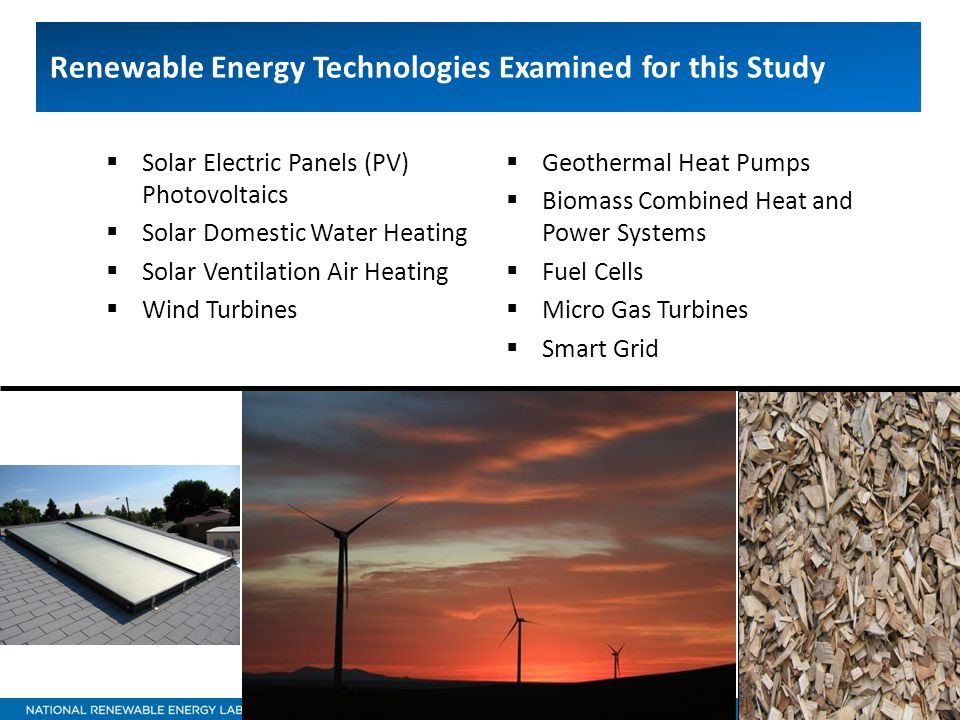 16 Renewable Energy Technologies Examined for this Study  Solar Electric Panels (PV) Photovoltaics  Solar Domestic Water Heating  Solar Ventilation Air Heating  Wind Turbines  Geothermal Heat Pumps  Biomass Combined Heat and Power Systems  Fuel Cells  Micro Gas Turbines  Smart Grid