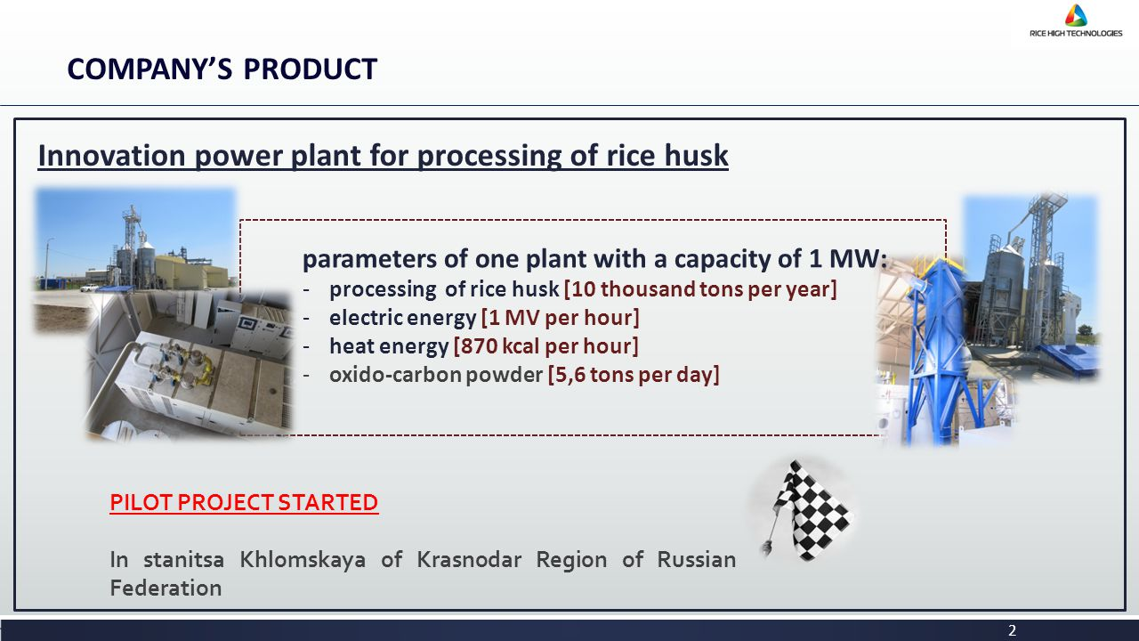 COMPANY'S PRODUCT 2 Innovation power plant for processing of rice husk PILOT PROJECT STARTED In stanitsa Khlomskaya of Krasnodar Region of Russian Federation parameters of one plant with a capacity of 1 MW: -processing of rice husk [10 thousand tons per year] -electric energy [1 MV per hour] -heat energy [870 kcal per hour] -oxido-carbon powder [5,6 tons per day]