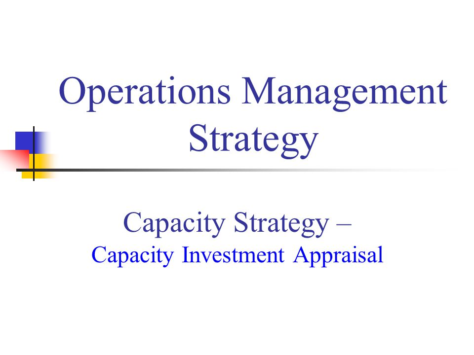 Capacity Strategy – Capacity Investment Appraisal Operations Management Strategy