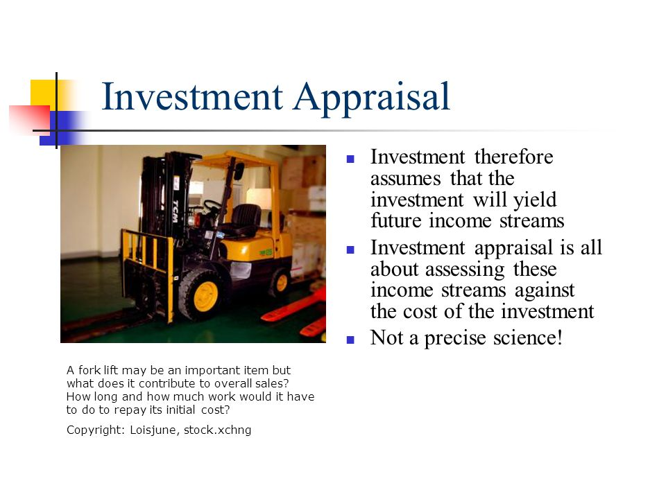 Investment Appraisal Investment therefore assumes that the investment will yield future income streams Investment appraisal is all about assessing these income streams against the cost of the investment Not a precise science.