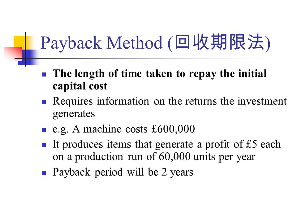 The length of time taken to repay the initial capital cost Requires information on the returns the investment generates e.g.