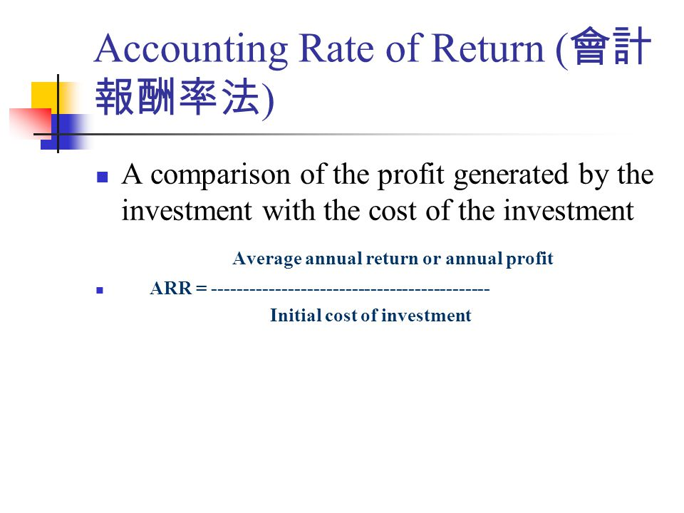 A comparison of the profit generated by the investment with the cost of the investment Average annual return or annual profit ARR = -------------------------------------------- Initial cost of investment